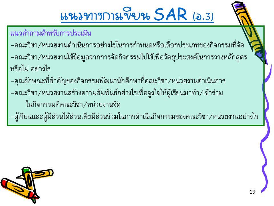 19 แนวทางการเขียน SAR ( อ.3) แนวคำถามสำหรับการประเมิน -คณะวิชา/หน่วยงานดำเนินการอย่างไรในการกำหนดหรือเลือกประเภทของกิจกรรมที่จัด -คณะวิชา/หน่วยงานใช้ข้อมูลจากการจัดกิจกรรมไปใช้เพื่อวัตถุประสงค์ในการวางหลักสูตร หรือไม่ อย่างไร -คุณลักษณะที่สำคัญของกิจกรรมพัฒนานักศึกษาที่คณะวิชา/หน่วยงานดำเนินการ -คณะวิชา/หน่วยงานสร้างความสัมพันธ์อย่างไรเพื่อจูงใจให้ผู้เรียนมาทำ/เข้าร่วม ในกิจกรรมที่คณะวิชา/หน่วยงานจัด -ผู้เรียนและผู้มีส่วนได้ส่วนเสียมีส่วนร่วมในการดำเนินกิจกรรมของคณะวิชา/หน่วยงานอย่างไร