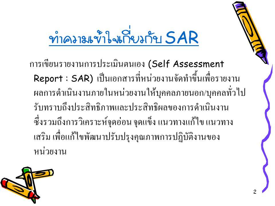 2 ทำความเข้าใจเกี่ยวกับ SAR การเขียนรายงานการประเมินตนเอง (Self Assessment Report : SAR) เป็นเอกสารที่หน่วยงานจัดทำขึ้นเพื่อรายงาน ผลการดำเนินงานภายในหน่วยงานให้บุคคลภายนอก / บุคคลทั่วไป รับทราบถึงประสิทธิภาพและประสิทธิผลของการดำเนินงาน ซึ่งรวมถึงการวิเคราะห์จุดอ่อน จุดแข็ง แนวทางแก้ไข แนวทาง เสริม เพื่อแก้ไขพัฒนาปรับปรุงคุณภาพการปฏิบัติงานของ หน่วยงาน