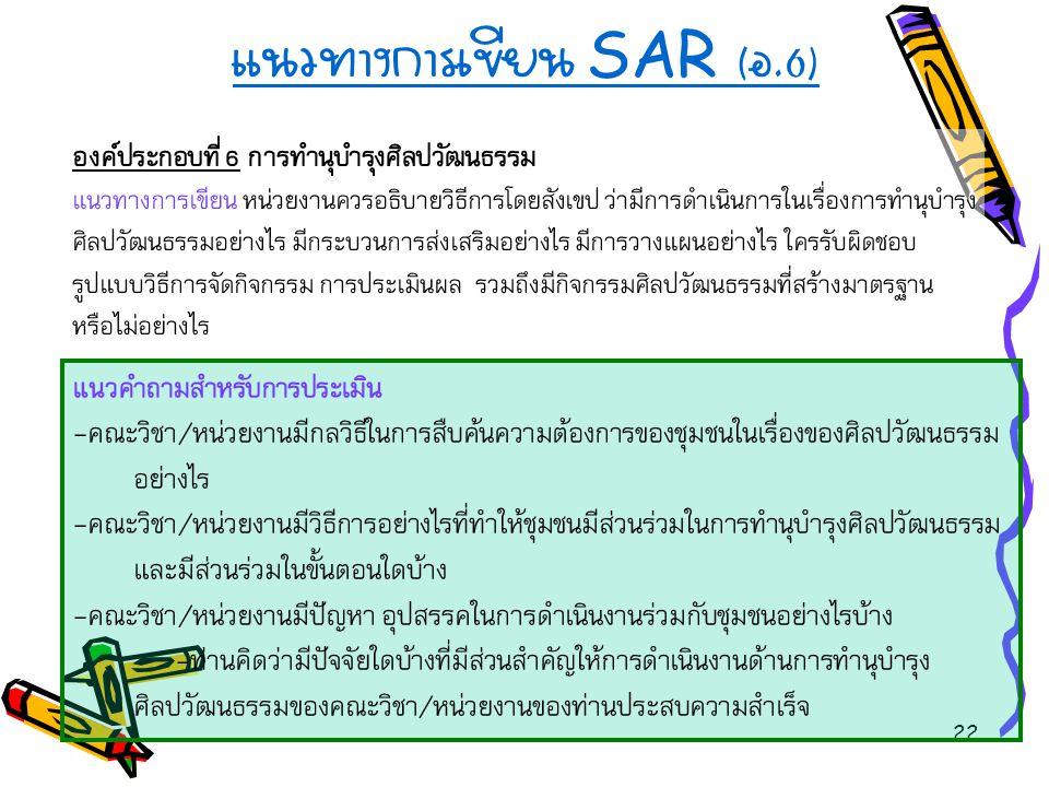 22 แนวทางการเขียน SAR ( อ.6) องค์ประกอบที่ 6 การทำนุบำรุงศิลปวัฒนธรรม แนวทางการเขียน หน่วยงานควรอธิบายวิธีการโดยสังเขป ว่ามีการดำเนินการในเรื่องการทำน