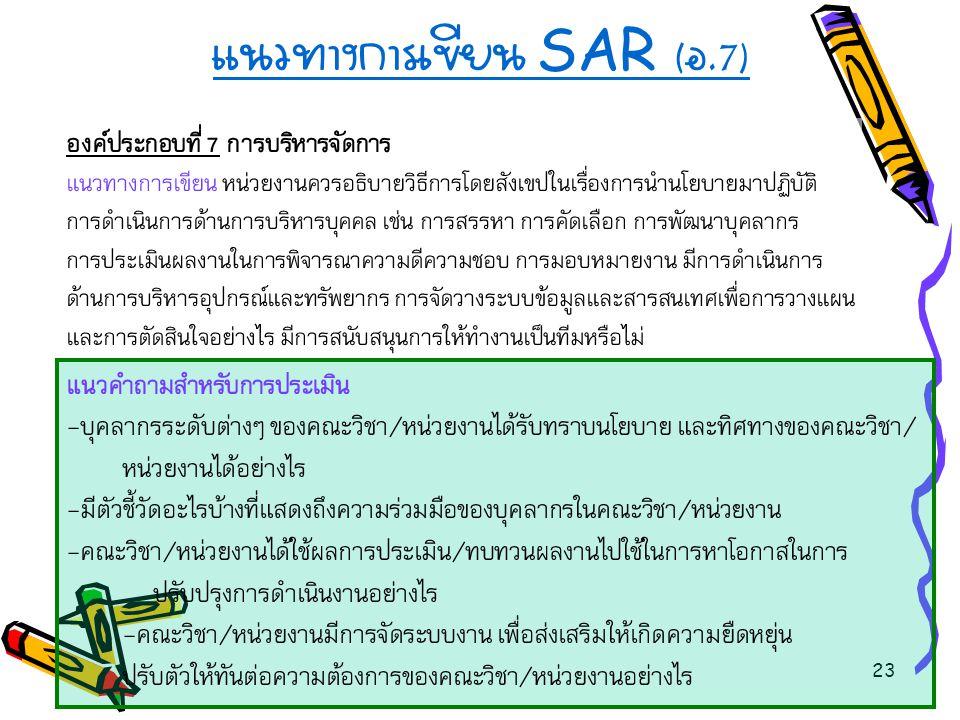 23 แนวทางการเขียน SAR ( อ.7) องค์ประกอบที่ 7 การบริหารจัดการ แนวทางการเขียน หน่วยงานควรอธิบายวิธีการโดยสังเขปในเรื่องการนำนโยบายมาปฏิบัติ การดำเนินการ
