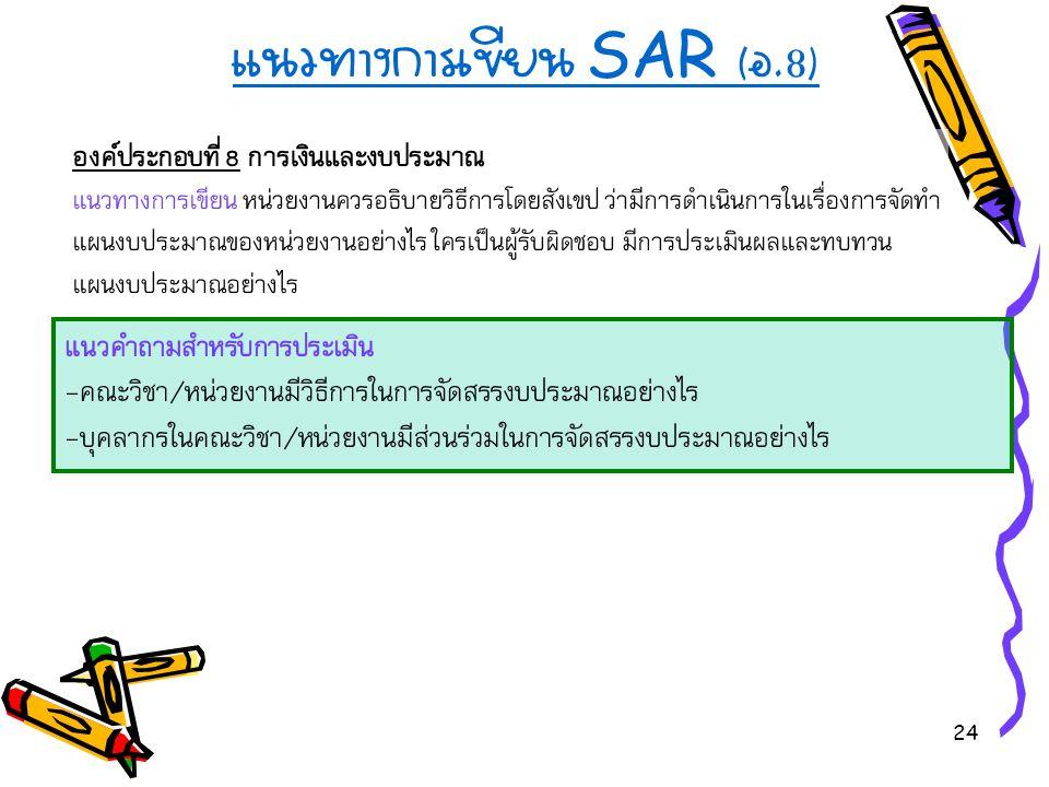 24 แนวทางการเขียน SAR ( อ.8) องค์ประกอบที่ 8 การเงินและงบประมาณ แนวทางการเขียน หน่วยงานควรอธิบายวิธีการโดยสังเขป ว่ามีการดำเนินการในเรื่องการจัดทำ แผนงบประมาณของหน่วยงานอย่างไร ใครเป็นผู้รับผิดชอบ มีการประเมินผลและทบทวน แผนงบประมาณอย่างไร แนวคำถามสำหรับการประเมิน -คณะวิชา/หน่วยงานมีวิธีการในการจัดสรรงบประมาณอย่างไร -บุคลากรในคณะวิชา/หน่วยงานมีส่วนร่วมในการจัดสรรงบประมาณอย่างไร