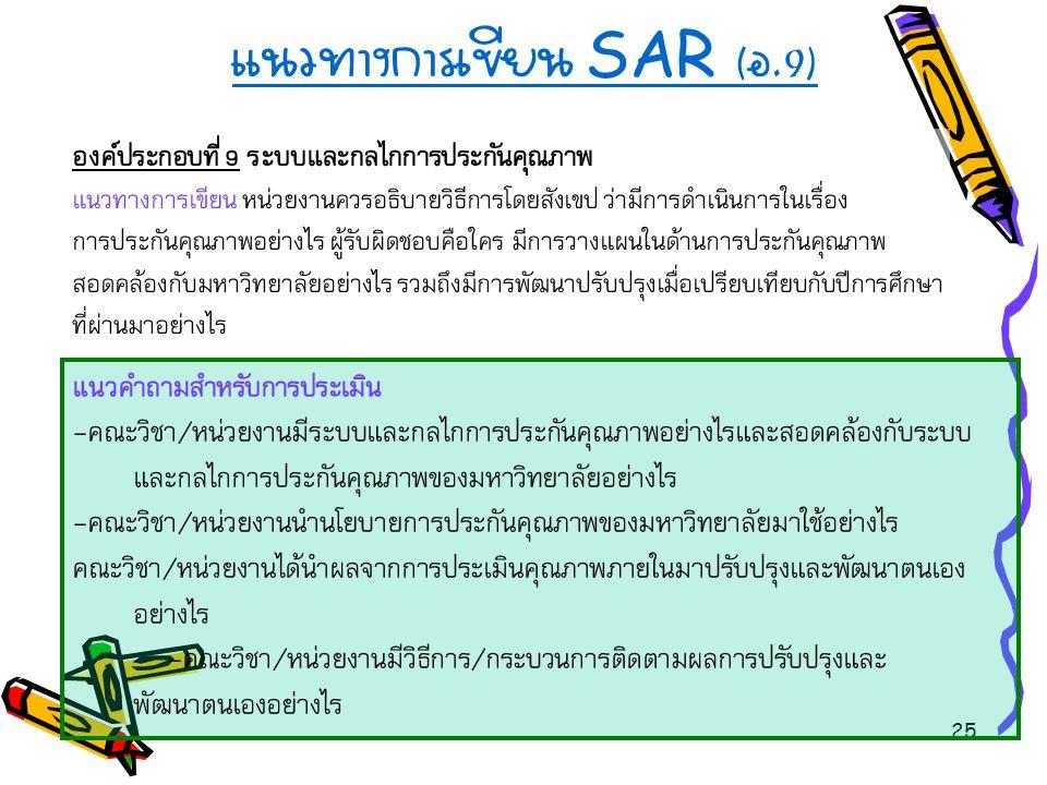 25 แนวทางการเขียน SAR ( อ.9) องค์ประกอบที่ 9 ระบบและกลไกการประกันคุณภาพ แนวทางการเขียน หน่วยงานควรอธิบายวิธีการโดยสังเขป ว่ามีการดำเนินการในเรื่อง การ
