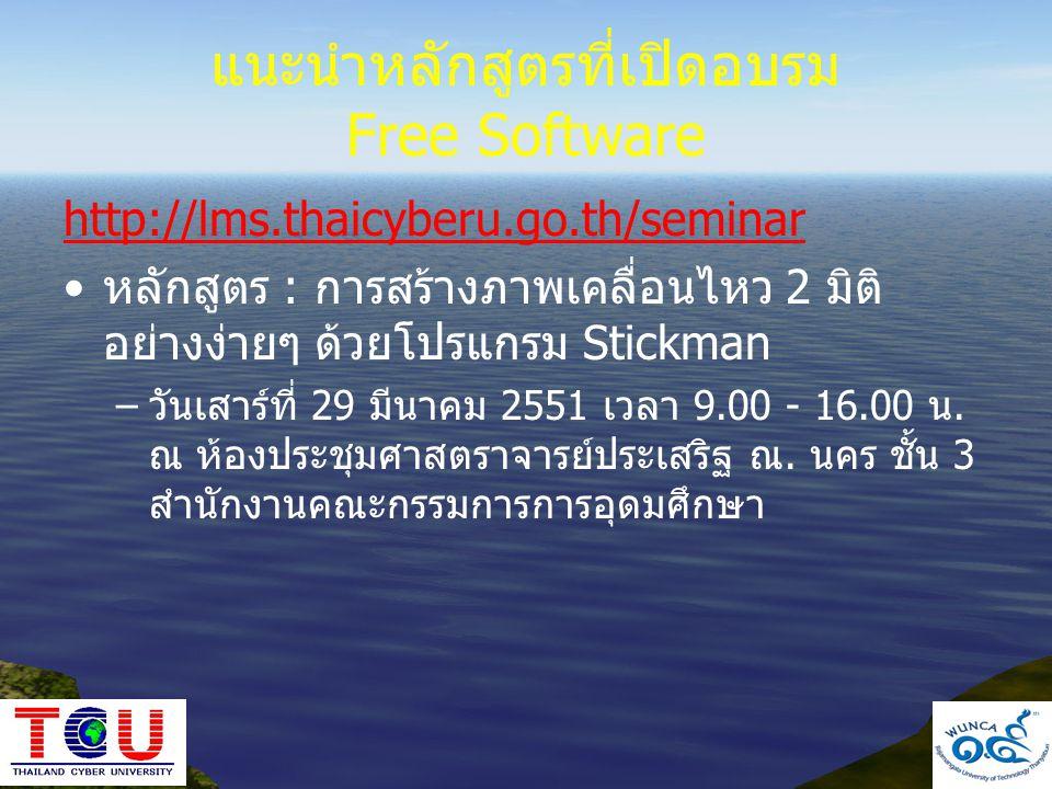 แนะนำหลักสูตรที่เปิดอบรม Free Software http://lms.thaicyberu.go.th/seminar •หลักสูตร : การสร้างภาพเคลื่อนไหว 2 มิติ อย่างง่ายๆ ด้วยโปรแกรม Stickman –ว