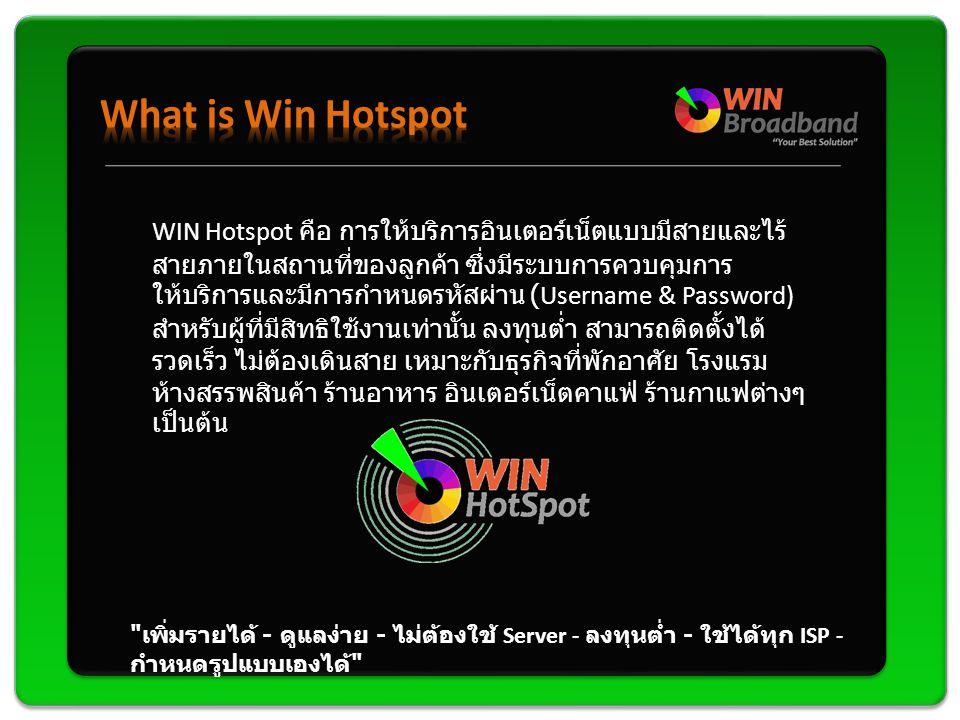 WIN Hotspot คือ การให้บริการอินเตอร์เน็ตแบบมีสายและไร้ สายภายในสถานที่ของลูกค้า ซึ่งมีระบบการควบคุมการ ให้บริการและมีการกำหนดรหัสผ่าน (Username & Password) สำหรับผู้ที่มีสิทธิใช้งานเท่านั้น ลงทุนต่ำ สามารถติดตั้งได้ รวดเร็ว ไม่ต้องเดินสาย เหมาะกับธุรกิจที่พักอาศัย โรงแรม ห้างสรรพสินค้า ร้านอาหาร อินเตอร์เน็ตคาแฟ่ ร้านกาแฟต่างๆ เป็นต้น เพิ่มรายได้ - ดูแลง่าย - ไม่ต้องใช้ Server - ลงทุนต่ำ - ใช้ได้ทุก ISP - กำหนดรูปแบบเองได้