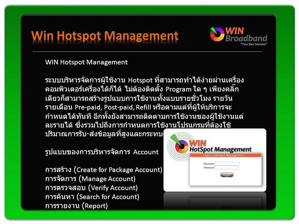WIN Hotspot Management ระบบบริหารจัดการผู้ใช้งาน Hotspot ที่สามารถทำได้ง่ายผ่านเครื่อง คอมพิวเตอร์เครื่องได้ก็ได้ ไม่ต้องติดตั้ง Program ใด ๆ เพียงคลิ๊ก เดียวก็สามารถสร้างรูปแบบการใช้งานทั้งแบบรายชั่วโมง รายวัน รายเดือน Pre-paid, Post-paid, Refill หรือตามแต่ที่ผู้ให้บริการจะ กำหนดได้ทันที อีกทั้งยังสามารถติดตามการใช้งานของผู้ใช้งานแต่ ละรายได้ ซึ่งรวมไปถึงการกำหนดการใช้งานโปรแกรมที่ต้องใช้ ปริมาณการรับ - ส่งข้อมูลที่สูงและกระทบต่อส่วนรวม รูปแบบของการบริหารจัดการ Account การสร้าง (Create for Package Account) การจัดการ (Manage Account) การตรวจสอบ (Verify Account) การค้นหา (Search for Account) การรายงาน (Report)