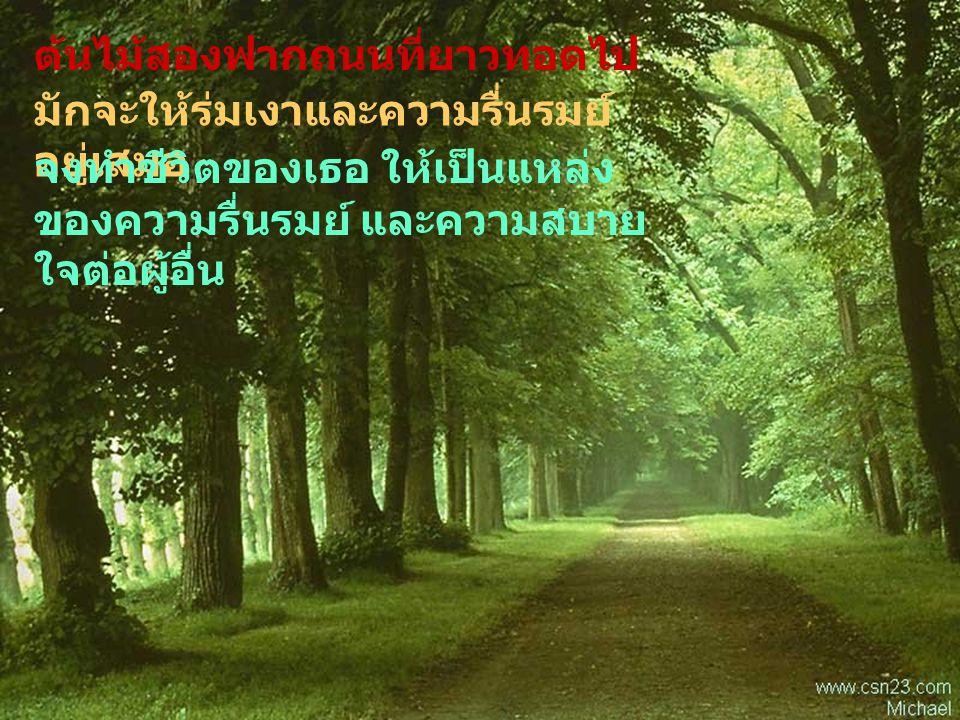 ต้นไม้สองฟากถนนที่ยาวทอดไป มักจะให้ร่มเงาและความรื่นรมย์ อยู่เสมอ จงทำชีวิตของเธอ ให้เป็นแหล่ง ของความรื่นรมย์ และความสบาย ใจต่อผู้อื่น