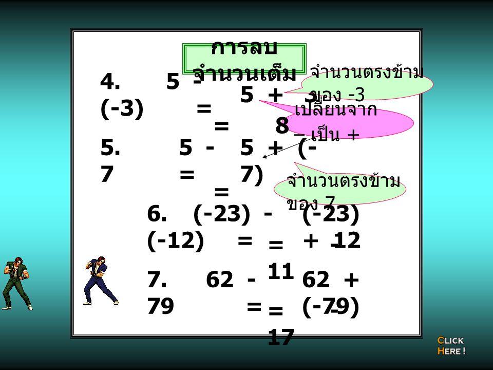 การลบ จำนวนเต็ม 4. 5 - (-3) = เปลี่ยนจาก – เป็น + 5 + 3 = 8 จำนวนตรงข้าม ของ -3 5. 5 - 7 = 5 + (- 7) = -2 จำนวนตรงข้าม ของ 7 6. (-23) - (-12) = (-23)