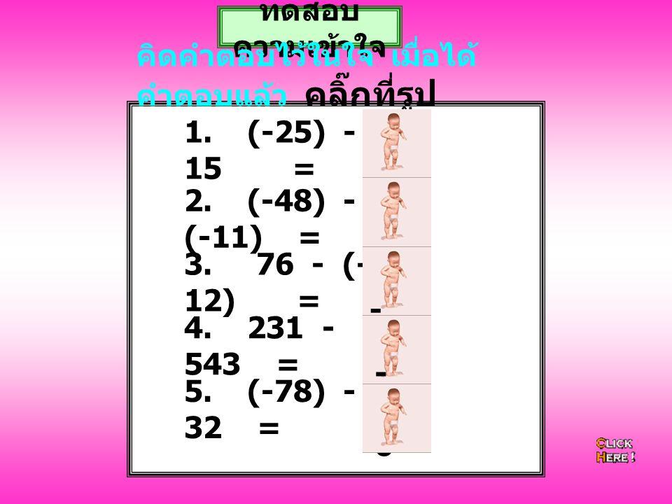 1. (-25) - 15 = -40 ทดสอบ ความเข้าใจ คิดคำตอบไว้ในใจ เมื่อได้ คำตอบแล้ว คลิ๊กที่รูป 2. (-48) - (-11) = -37 3. 76 - (- 12) = 88 4. 231 - 543 = - 31 2 5