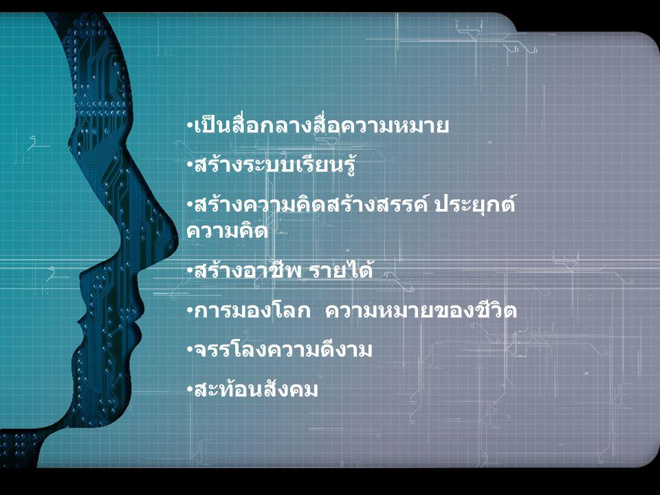 LOGO • เป็นสื่อกลางสื่อความหมาย • สร้างระบบเรียนรู้ • สร้างความคิดสร้างสรรค์ ประยุกต์ ความคิด • สร้างอาชีพ รายได้ • การมองโลก ความหมายของชีวิต • จรรโล