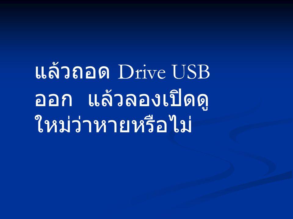 แล้วถอด Drive USB ออก แล้วลองเปิดดู ใหม่ว่าหายหรือไม่