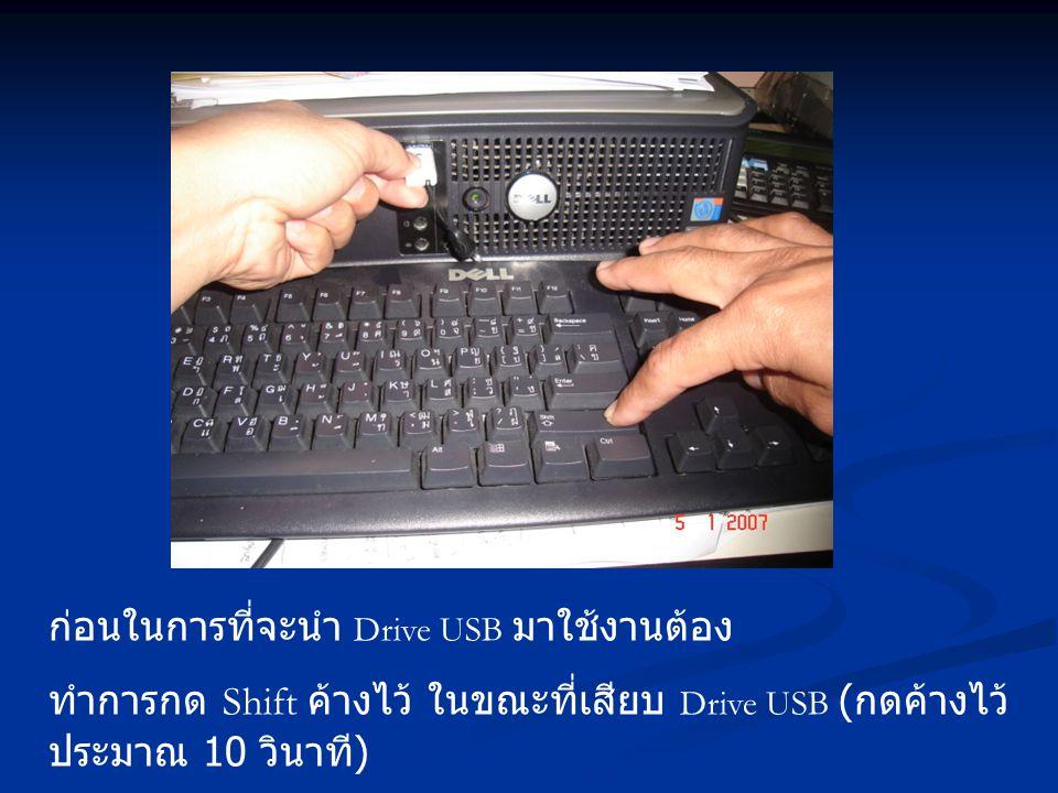 ก่อนในการที่จะนำ Drive USB มาใช้งานต้อง ทำการกด Shift ค้างไว้ ในขณะที่เสียบ Drive USB ( กดค้างไว้ ประมาณ 10 วินาที )