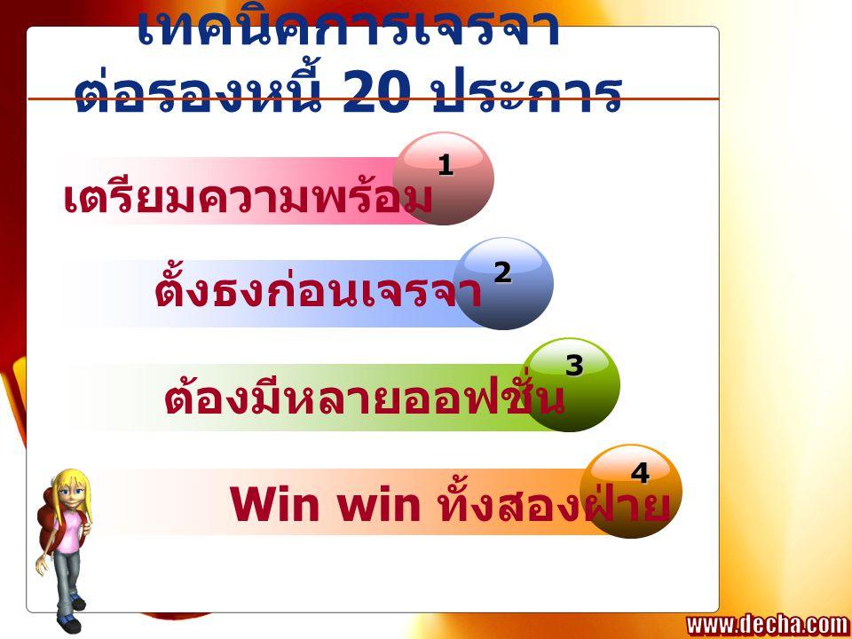 เทคนิคการเจรจา ต่อรองหนี้ 20 ประการ 1 2 3 4 เตรียมความพร้อม ตั้งธงก่อนเจรจา ต้องมีหลายออฟชั่น Win win ทั้งสองฝ่าย