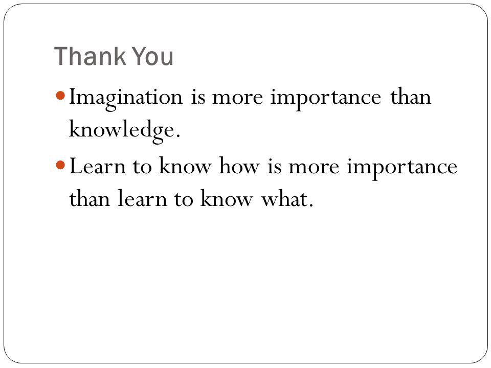 Thank You  Imagination is more importance than knowledge.