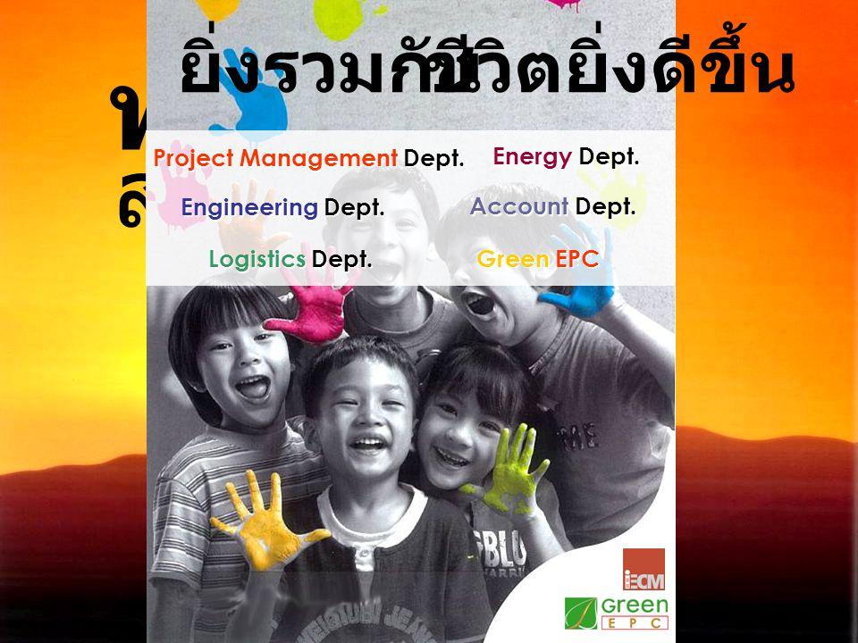 วันใหม่ พร้อม สำหรับ ยิ่งรวมกันชีวิตยิ่งดีขึ้น Project Management Dept. Energy Dept. Engineering Dept. Account Dept. Logistics Dept. Green EPC