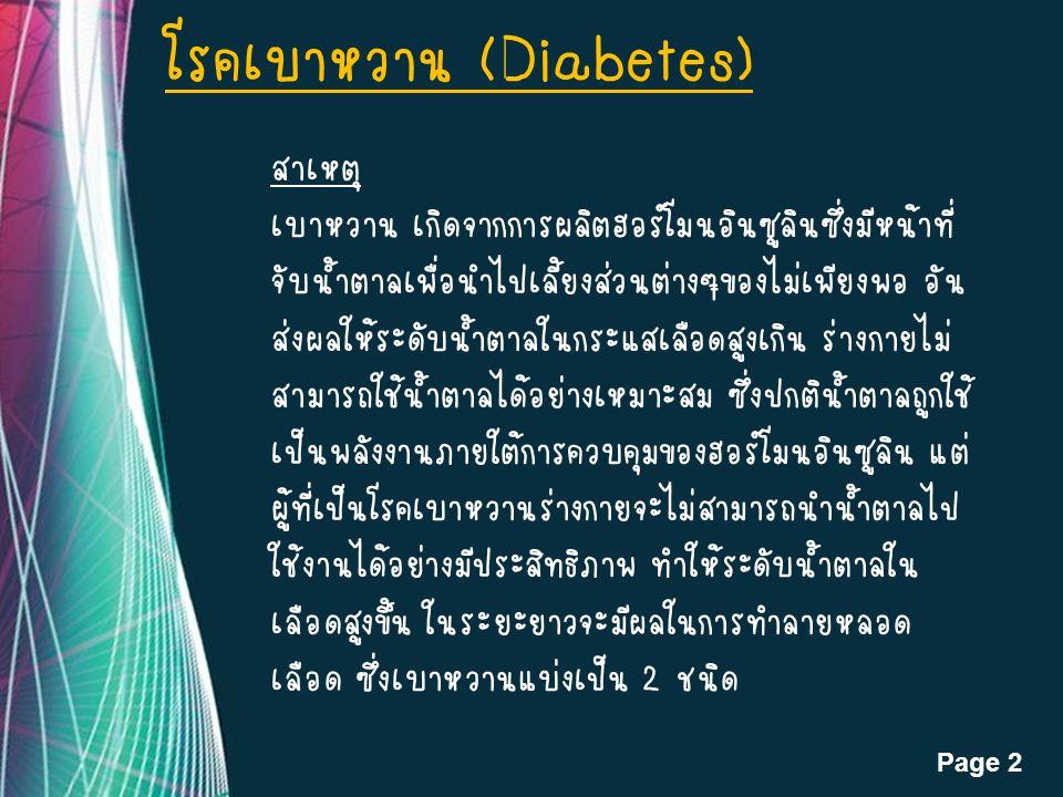 Page 2 โรคเบาหวาน (Diabetes) สาเหตุ เบาหวาน เกิดจากการผลิตฮอร์โมนอินซูลินซึ่งมีหน้าที่ จับน้ำตาลเพื่อนำไปเลี้ยงส่วนต่างๆของไม่เพียงพอ อัน ส่งผลให้ระดับน้ำตาลในกระแสเลือดสูงเกิน ร่างกายไม่ สามารถใช้น้ำตาลได้อย่างเหมาะสม ซึ่งปกติน้ำตาลถูกใช้ เป็นพลังงานภายใต้การควบคุมของฮอร์โมนอินซูลิน แต่ ผู้ที่เป็นโรคเบาหวานร่างกายจะไม่สามารถนำน้ำตาลไป ใช้งานได้อย่างมีประสิทธิภาพ ทำให้ระดับน้ำตาลใน เลือดสูงขึ้น ในระยะยาวจะมีผลในการทำลายหลอด เลือด ซึ่งเบาหวานแบ่งเป็น 2 ชนิด