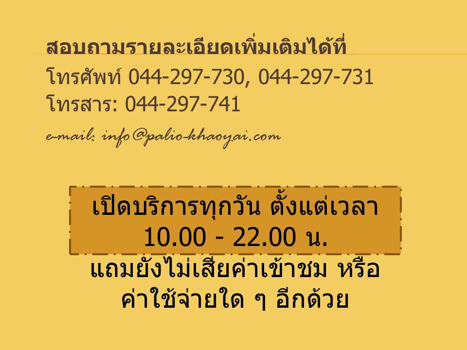 สอบถามรายละเอียดเพิ่มเติมได้ที่ โทรศัพท์ 044-297-730, 044-297-731 โทรสาร : 044-297-741 e-mail: info@palio-khaoyai.com เปิดบริการทุกวัน ตั้งแต่เวลา 10.00 - 22.00 น.
