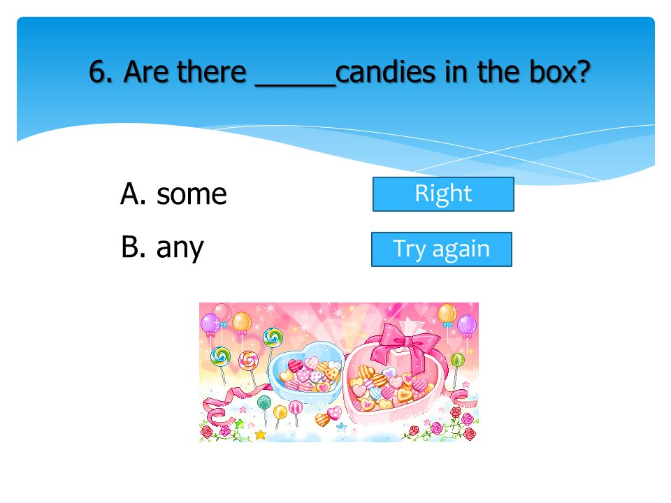 A. some 6. Are there _____candies in the box? B. any