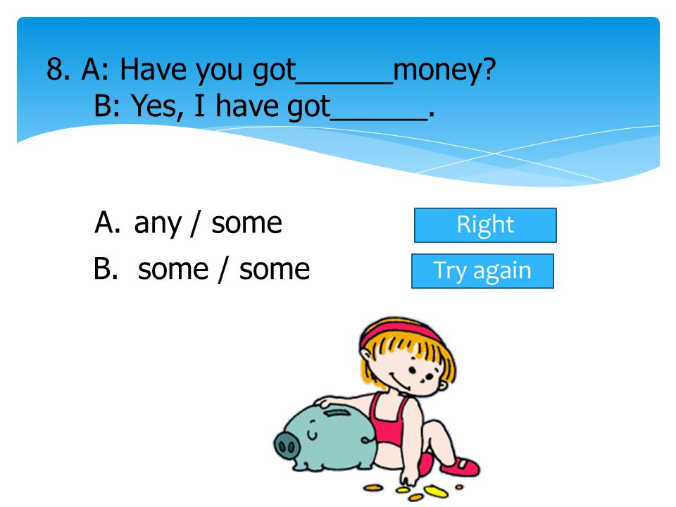 A.any / some 8. A: Have you got______money? B: Yes, I have got______. B. some / some
