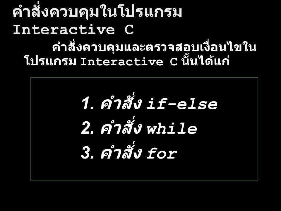 คำสั่งควบคุมในโปรแกรม Interactive C คำสั่งควบคุมและตรวจสอบเงื่อนไขใน โปรแกรม Interactive C นั้นได้แก่ if-else 1. คำสั่ง if-else while 2. คำสั่ง while
