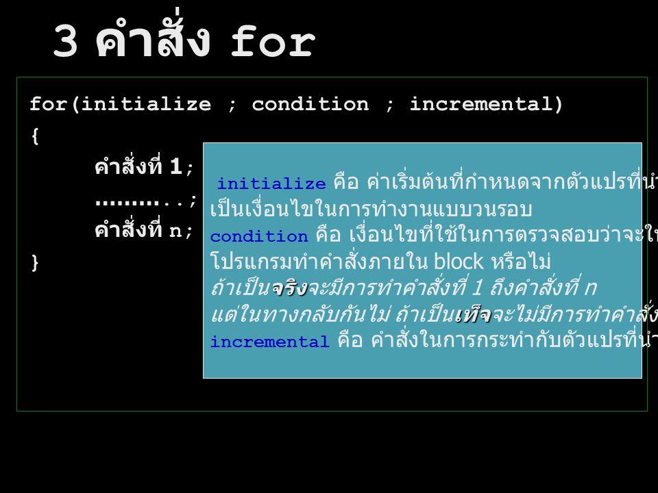 3 คำสั่ง for for(initialize ; condition ; incremental) { คำสั่งที่ 1; ……….. ; คำสั่งที่ n; } initialize คือ ค่าเริ่มต้นที่กำหนดจากตัวแปรที่นำมา เป็นเง
