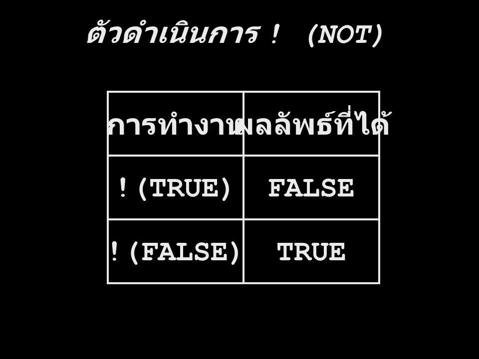 ตัวดำเนินการ ! (NOT) การทำงานผลลัพธ์ที่ได้ !(TRUE)FALSE !(FALSE)TRUE