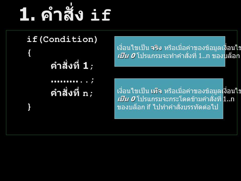 1. คำสั่ง if if(Condition) { คำสั่งที่ 1; ………..; คำสั่งที่ n; } จริงไม่ เงื่อนไขเป็น จริง หรือเมื่อค่าของข้อมูลเงื่อนไข ไม่ เป็น 0 เป็น 0 โปรแกรมจะทำค