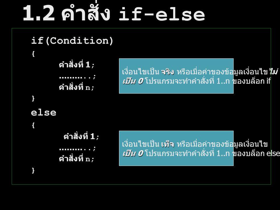 1.2 คำสั่ง if-else if(Condition) { คำสั่งที่ 1; ………..; คำสั่งที่ n; } else { คำสั่งที่ 1; ………..; คำสั่งที่ n; } จริงไม่ เงื่อนไขเป็น จริง หรือเมื่อค่า