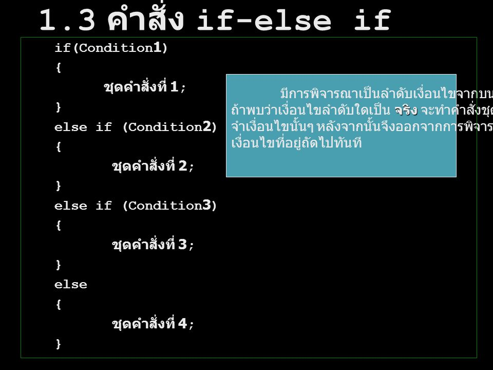 1.3 คำสั่ง if-else if if(Condition1) { ชุดคำสั่งที่ 1; } else if (Condition2) { ชุดคำสั่งที่ 2; } else if (Condition3) { ชุดคำสั่งที่ 3; } else { ชุดค