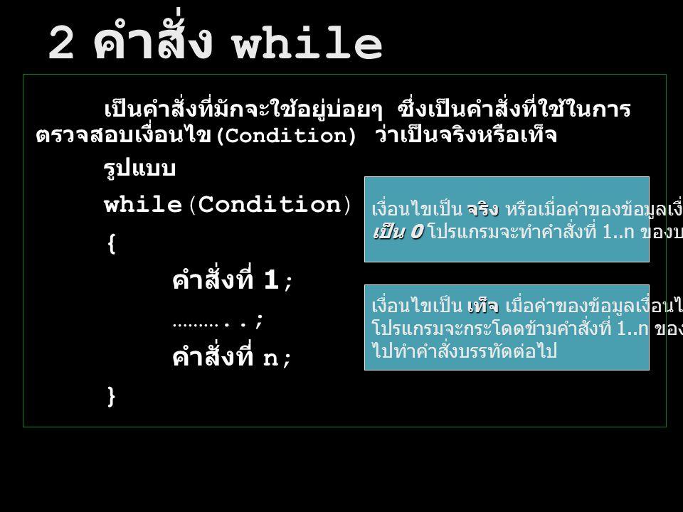 2 คำสั่ง while เป็นคำสั่งที่มักจะใช้อยู่บ่อยๆ ซึ่งเป็นคำสั่งที่ใช้ในการ ตรวจสอบเงื่อนไข (Condition) ว่าเป็นจริงหรือเท็จ รูปแบบ while(Condition) { คำสั
