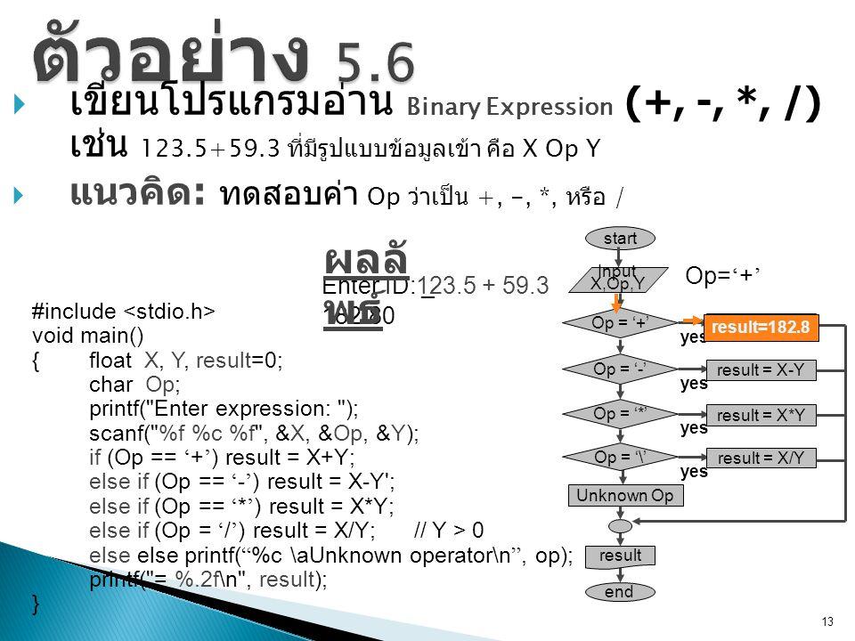  เขียนโปรแกรมอ่าน Binary Expression (+, -, *, /) เช่น 123.5+59.3 ที่มีรูปแบบข้อมูลเข้า คือ X Op Y  แนวคิด : ทดสอบค่า Op ว่าเป็น +, -, *, หรือ / 13 #include void main() {float X, Y, result=0; char Op; printf( Enter expression: ); scanf( %f %c %f , &X, &Op, &Y); if (Op == ' + ' ) result = X+Y; else if (Op == ' - ' ) result = X-Y ; else if (Op == ' * ' ) result = X*Y; else if (Op = ' / ' ) result = X/Y; // Y > 0 else else printf( %c \aUnknown operator\n , op); printf( = %.2f\n , result); } start Unknown Op end Input X,Op,Y Op = '+' yes result = X+Y Op = '\' yes result = X/Y result Op = '-' yes result = X-Y Op = '*' yes result = X*Y Enter ID: _123.5 + 59.3 182.80 ผลลั พธ์ result=182.8 Op= ' + '