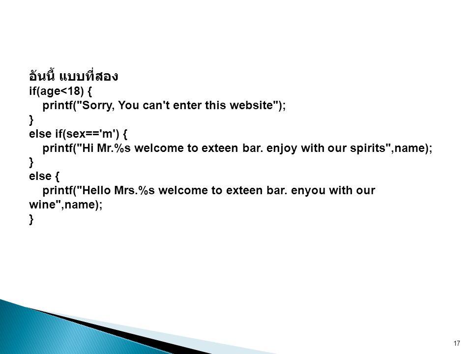 17 อันนี้ แบบที่สอง if(age<18) { printf( Sorry, You can t enter this website ); } else if(sex== m ) { printf( Hi Mr.%s welcome to exteen bar.