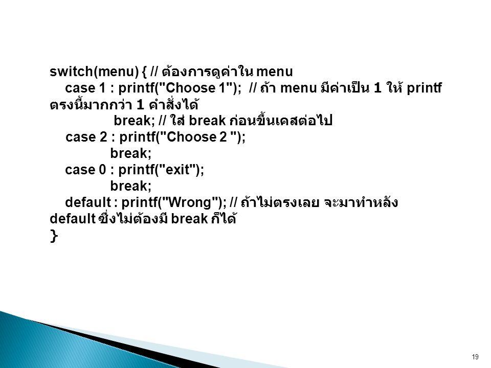 19 switch(menu) { // ต้องการดูค่าใน menu case 1 : printf( Choose 1 ); // ถ้า menu มีค่าเป็น 1 ให้ printf ตรงนี้มากกว่า 1 คำสั่งได้ break; // ใส่ break ก่อนขึ้นเคสต่อไป case 2 : printf( Choose 2 ); break; case 0 : printf( exit ); break; default : printf( Wrong ); // ถ้าไม่ตรงเลย จะมาทำหลัง default ซึ่งไม่ต้องมี break ก็ได้ }