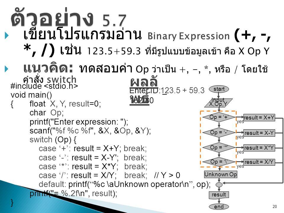  เขียนโปรแกรมอ่าน Binary Expression (+, -, *, /) เช่น 123.5+59.3 ที่มีรูปแบบข้อมูลเข้า คือ X Op Y  แนวคิด : ทดสอบค่า Op ว่าเป็น +, -, *, หรือ / โดยใช้ คำสั่ง switch 20 #include void main() {float X, Y, result=0; char Op; printf( Enter expression: ); scanf( %f %c %f , &X, &Op, &Y); switch (Op) { case ' + ' : result = X+Y; break; case ' - ' : result = X-Y ; break; case ' * ' : result = X*Y; break; case ' / ' : result = X/Y; break; // Y > 0 default: printf( %c \aUnknown operator\n , op); printf( = %.2f\n , result); } Enter ID: _123.5 + 59.3 182.80 ผลลั พธ์ start Unknown Op end Input X,Op,Y Op = '+' yes result = X+Y Op = '\' yes result = X/Y result Op = '-' yes result = X-Y Op = '*' yes result = X*Y