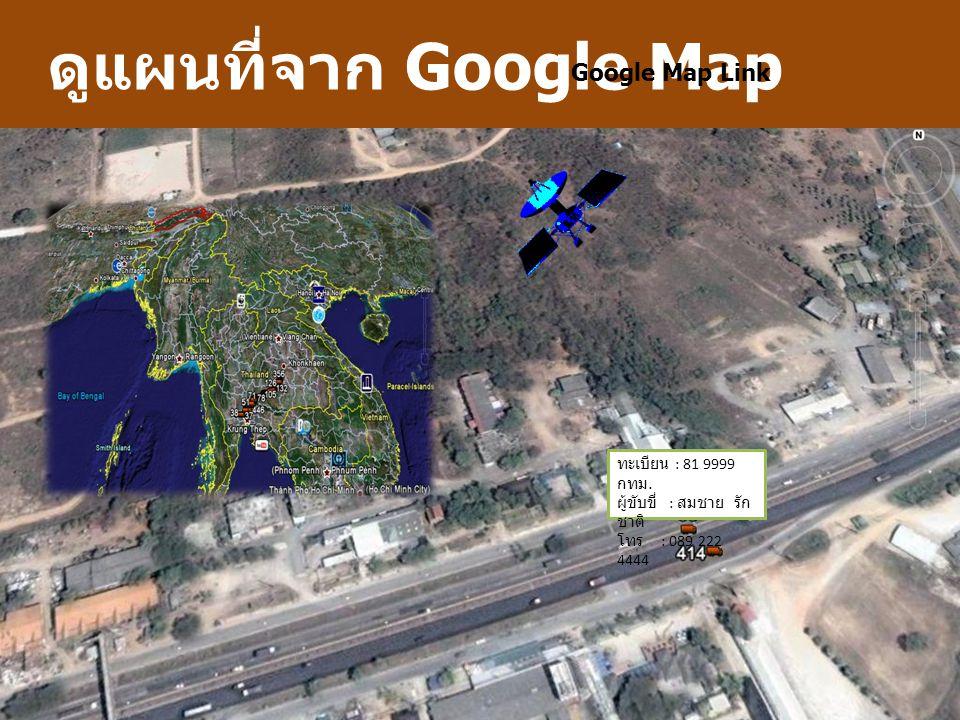 ดูแผนที่จาก Google Map Google Map Link ทะเบียน : 81 9999 กทม. ผู้ขับขี่ : สมชาย รัก ชาติ โทร : 089 222 4444