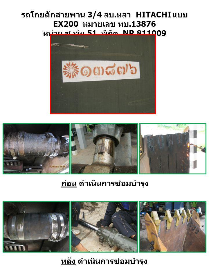 รถโกยตักสายพาน 3/4 ลบ. หลา HITACHI แบบ EX200 หมายเลข ทบ.13876 หน่วย ช. พัน.51 พิกัด NR 811009 ก่อน ดำเนินการซ่อมบำรุง หลัง ดำเนินการซ่อมบำรุง