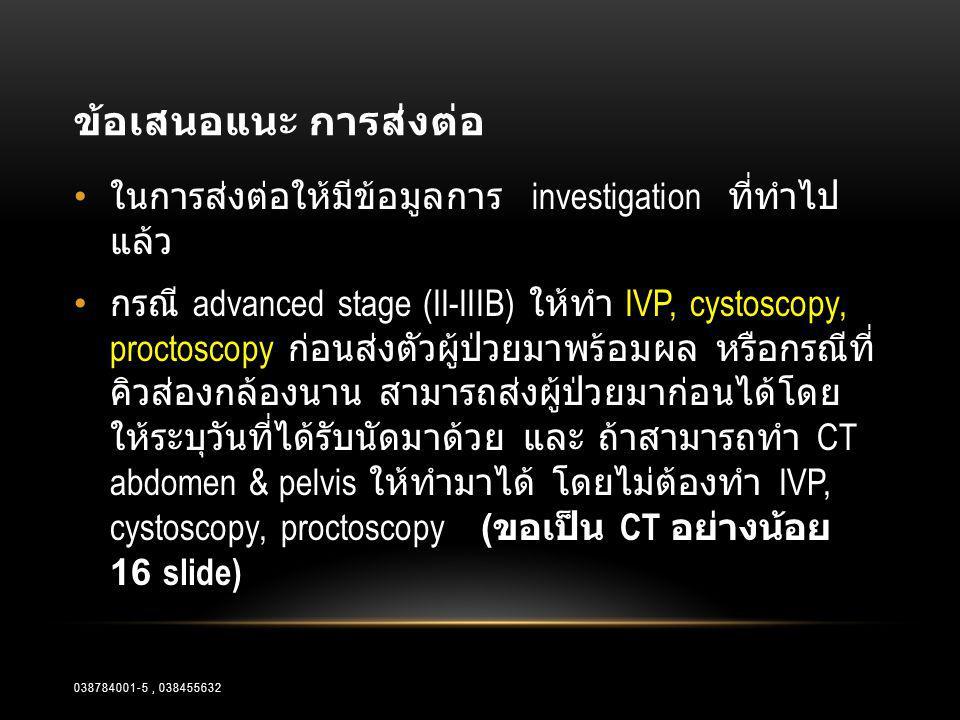 ข้อเสนอแนะ การส่งต่อ • ในการส่งต่อให้มีข้อมูลการ investigation ที่ทำไป แล้ว • กรณี advanced stage (II-IIIB) ให้ทำ IVP, cystoscopy, proctoscopy ก่อนส่ง