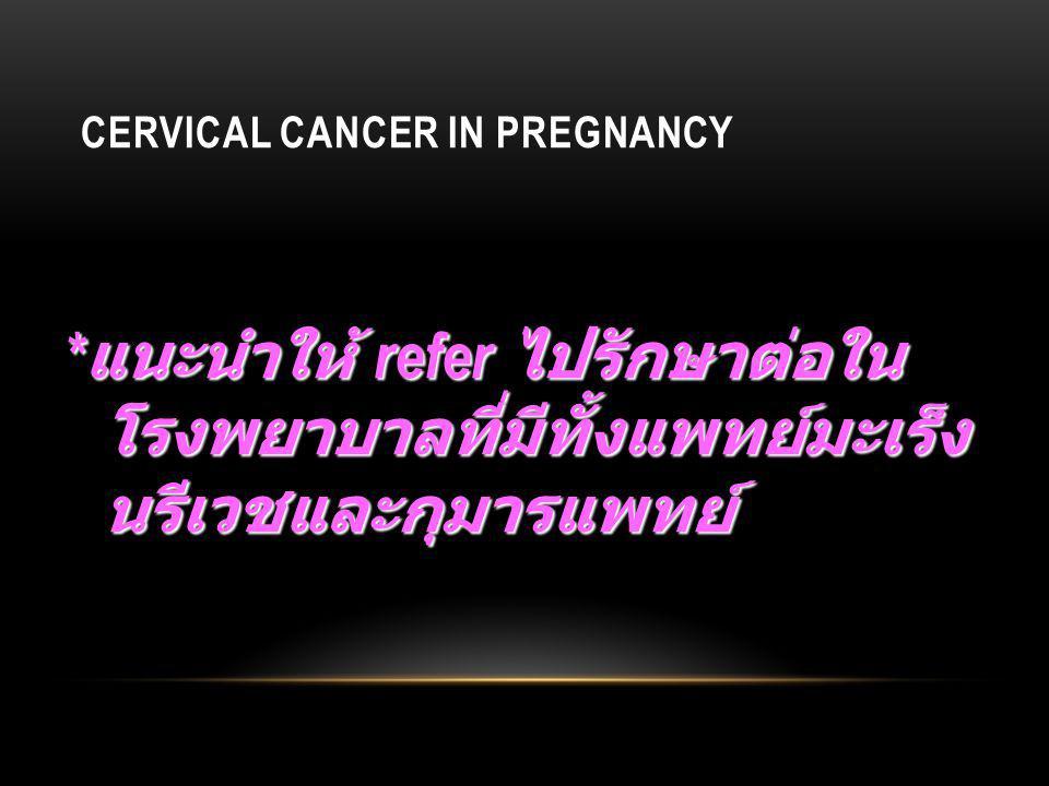 CERVICAL CANCER IN PREGNANCY * แนะนำให้ refer ไปรักษาต่อใน โรงพยาบาลที่มีทั้งแพทย์มะเร็ง นรีเวชและกุมารแพทย์