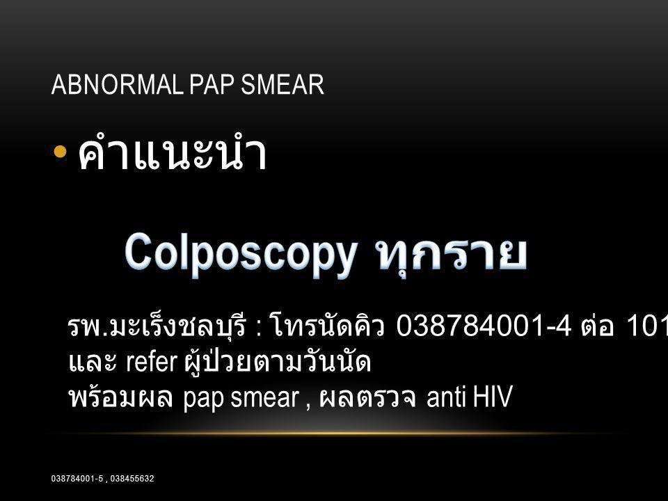 ABNORMAL PAP SMEAR • คำแนะนำ รพ. มะเร็งชลบุรี : โทรนัดคิว 038784001-4 ต่อ 101, 103 และ refer ผู้ป่วยตามวันนัด พร้อมผล pap smear, ผลตรวจ anti HIV 03878