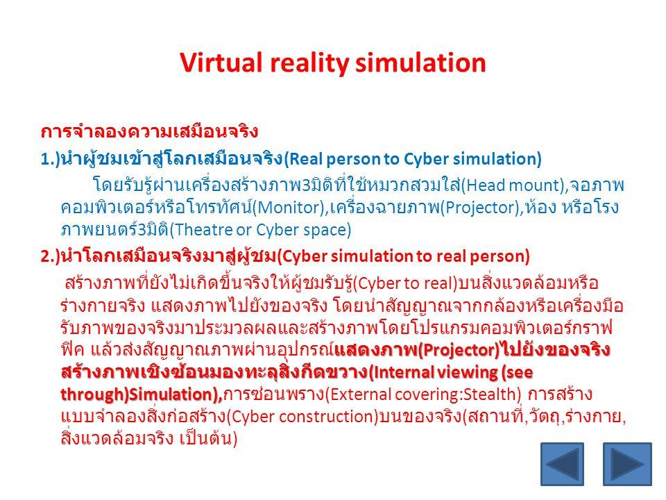 Virtual reality simulation การจำลองความเสมือนจริง 1.) นำผู้ชมเข้าสู่โลกเสมือนจริง (Real person to Cyber simulation) โดยรับรู้ผ่านเครื่องสร้างภาพ 3 มิต