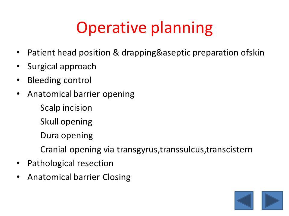 Operative planning • Patient head position & drapping&aseptic preparation ofskin • Surgical approach • Bleeding control • Anatomical barrier opening Scalp incision Skull opening Dura opening Cranial opening via transgyrus,transsulcus,transcistern • Pathological resection • Anatomical barrier Closing
