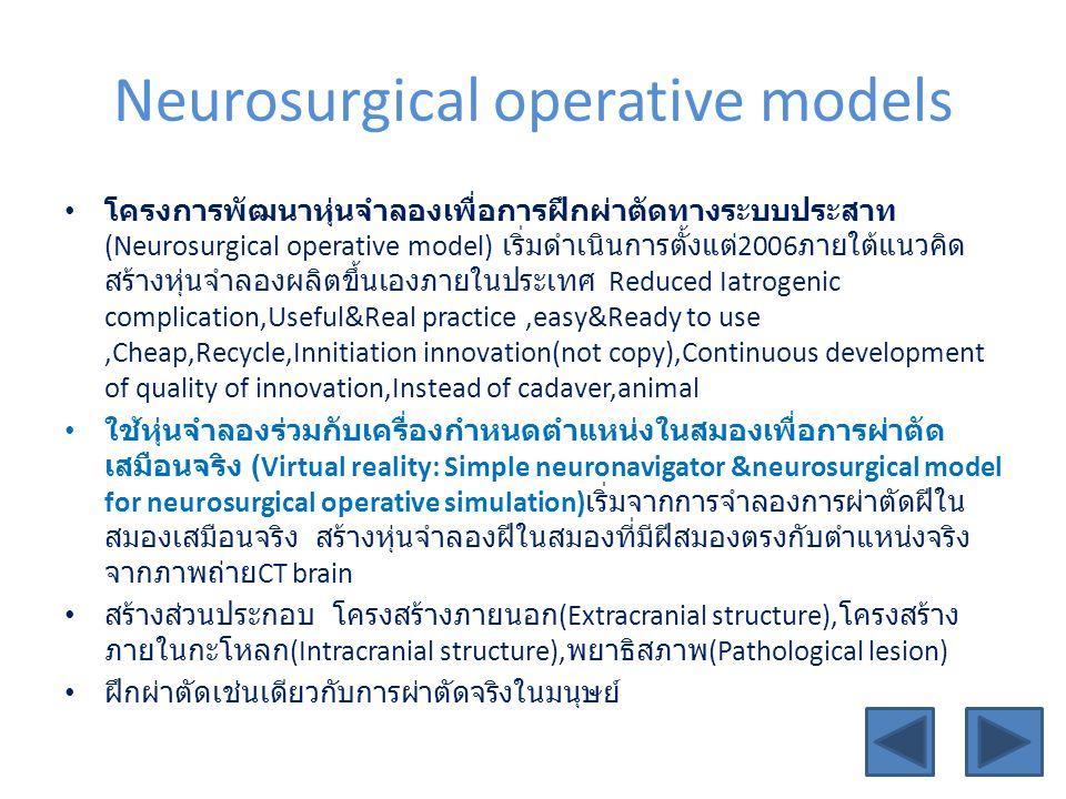 Neurosurgical operative models • โครงการพัฒนาหุ่นจำลองเพื่อการฝึกผ่าตัดทางระบบประสาท (Neurosurgical operative model) เริ่มดำเนินการตั้งแต่ 2006 ภายใต้