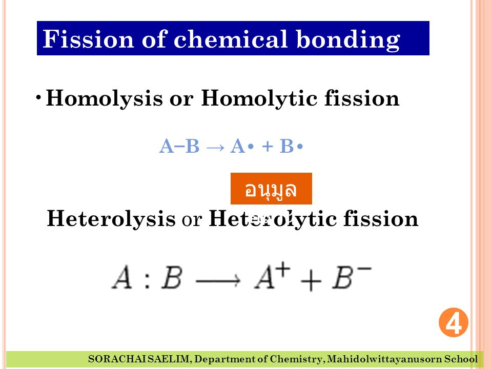 4 SORACHAI SAELIM, Department of Chemistry, Mahidolwittayanusorn School • Homolysis or Homolytic fission A−B → A• + B• Heterolysis or Heterolytic fiss