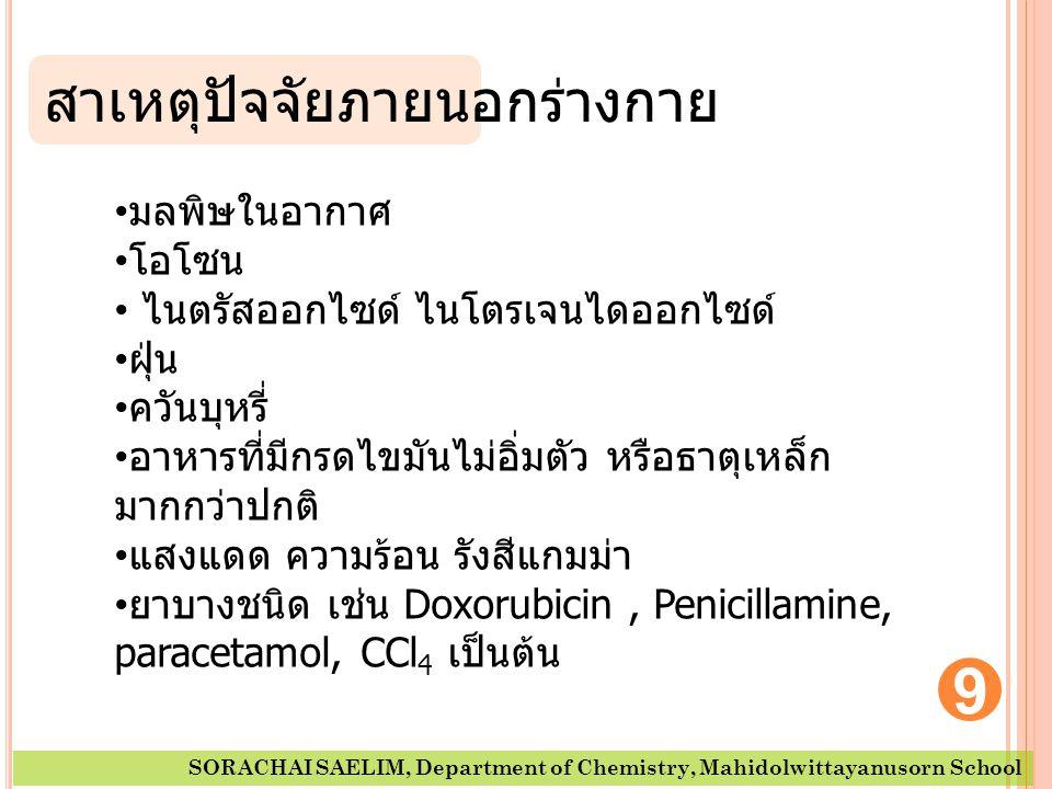 9 SORACHAI SAELIM, Department of Chemistry, Mahidolwittayanusorn School • มลพิษในอากาศ • โอโซน • ไนตรัสออกไซด์ ไนโตรเจนไดออกไซด์ • ฝุ่น • ควันบุหรี่ • อาหารที่มีกรดไขมันไม่อิ่มตัว หรือธาตุเหล็ก มากกว่าปกติ • แสงแดด ความร้อน รังสีแกมม่า • ยาบางชนิด เช่น Doxorubicin, Penicillamine, paracetamol, CCl 4 เป็นต้น สาเหตุปัจจัยภายนอกร่างกาย