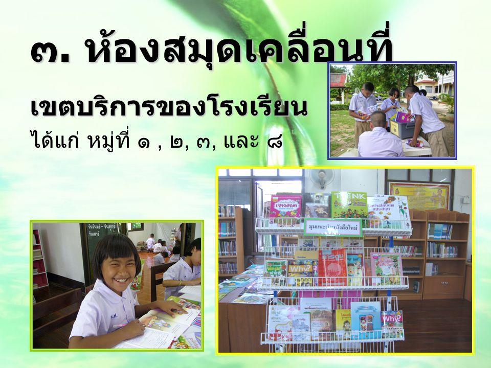 ๓. ห้องสมุดเคลื่อนที่ เขตบริการของโรงเรียน ได้แก่ หมู่ที่ ๑, ๒, ๓, และ ๘