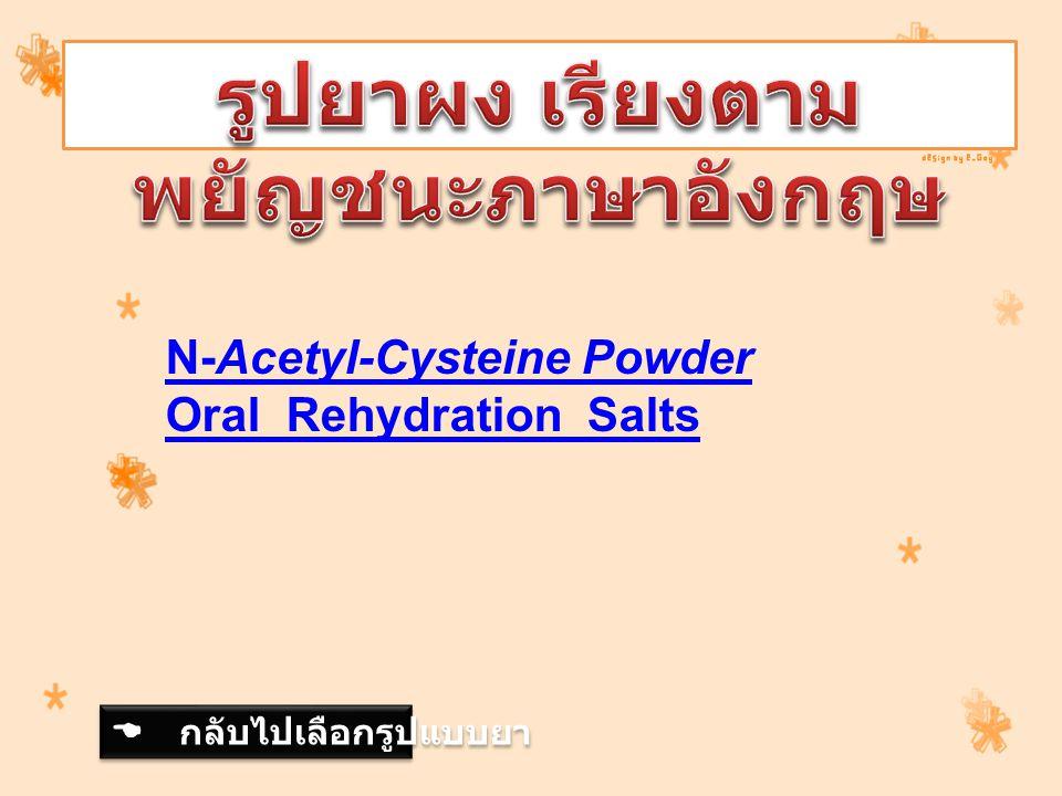 N-Acetyl-Cysteine Powder Oral Rehydration Salts  กลับไปเลือกรูปแบบยา  กลับไปเลือกรูปแบบยา
