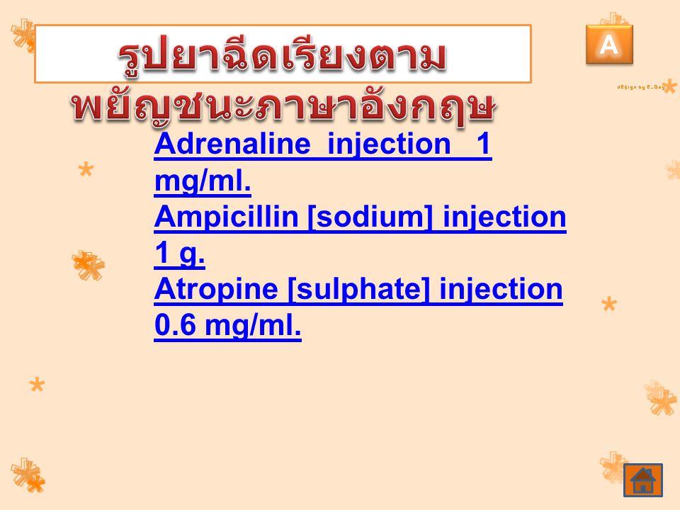 Adrenaline injection 1 mg/ml. Ampicillin [sodium] injection 1 g. Atropine [sulphate] injection 0.6 mg/ml.