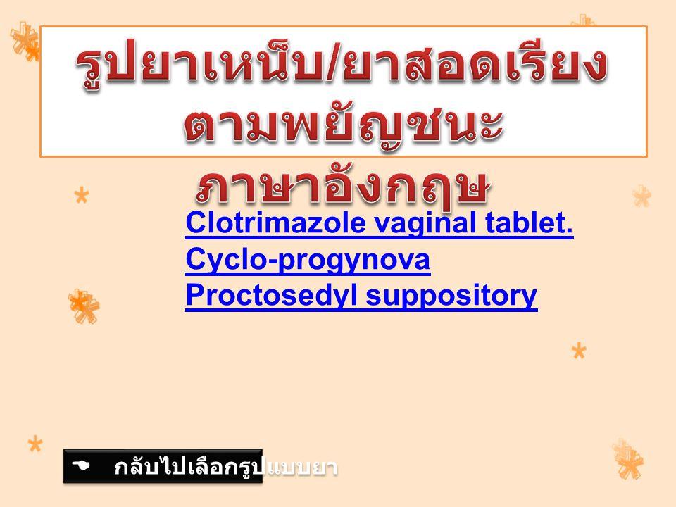 Clotrimazole vaginal tablet. Cyclo-progynova Proctosedyl suppository  กลับไปเลือกรูปแบบยา  กลับไปเลือกรูปแบบยา