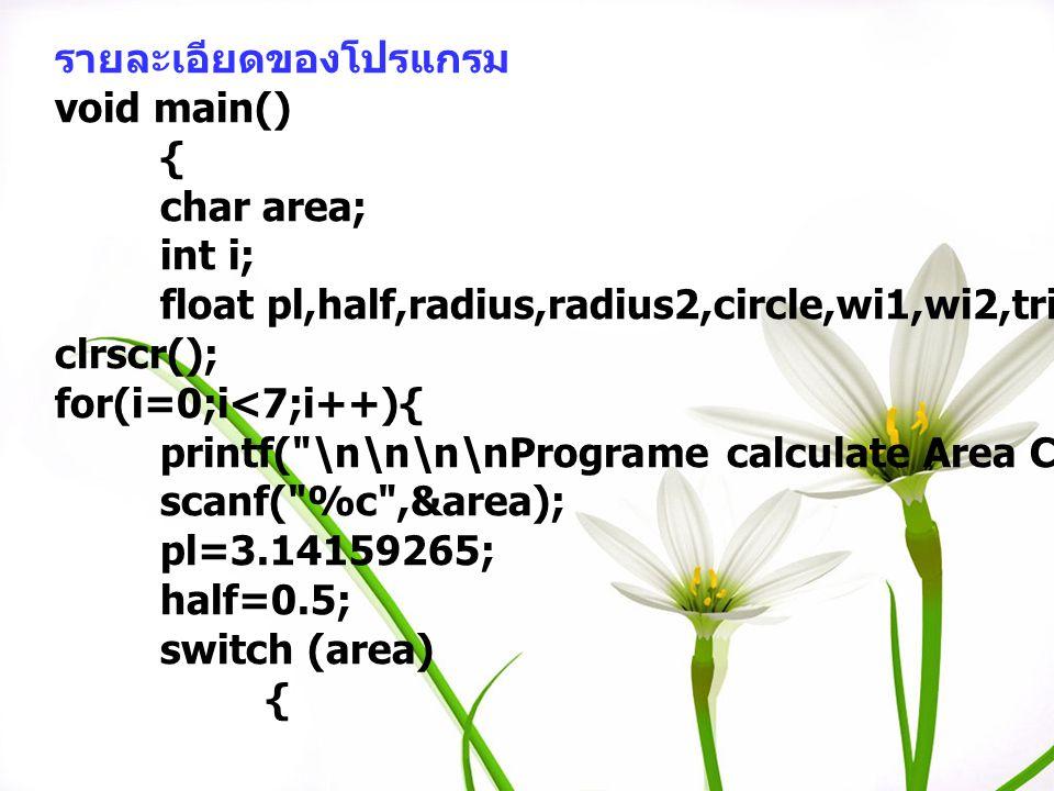 รายละเอียดของโปรแกรม void main() { char area; int i; float pl,half,radius,radius2,circle,wi1,wi2,tri,base,high,rec; clrscr(); for(i=0;i<7;i++){ printf
