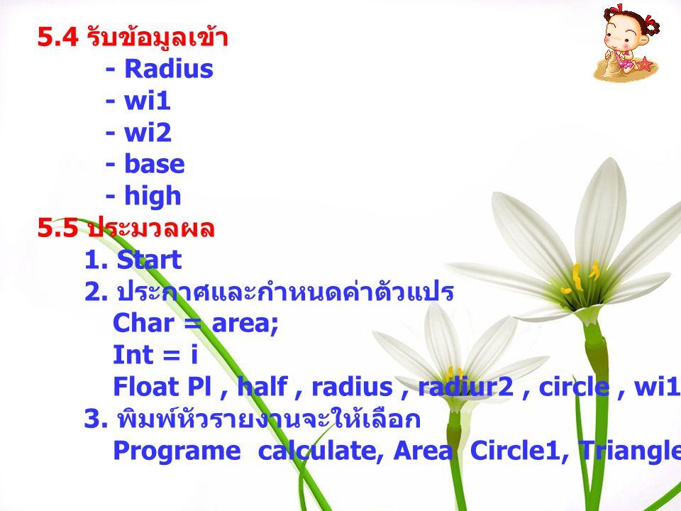 5.4 รับข้อมูลเข้า - Radius - wi1 - wi2 - base - high 5.5 ประมวลผล 1. Start 2. ประกาศและกำหนดค่าตัวแปร Char = area; Int = i Float Pl, half, radius, rad