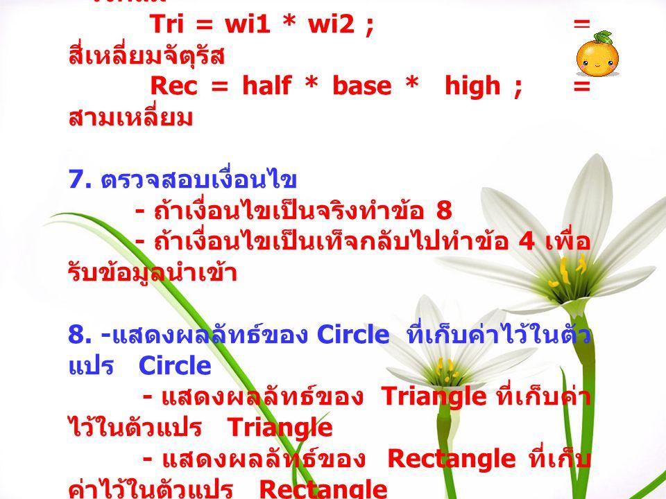 start Char = area; Int = i Float Pl, half, radius, radiur2, circle, wi1, wi2, tri, base, high, rec; Programe calculate Area Circle,Triangle2, or Rectangle3 Radius,wi1,wi2, base,high - ถ้าเลือก 1 รับข้อมูล radius - ถ้าเลือก 2 รับข้อมูล wi1,wi2 - ถ้าเลือก 3 รับข้อมูล base, high - ถ้าต้องการออกจาก โปรแกรม กด 4 แล้ว Enter แล้ว Enter อีกครั้งหนึ่ง